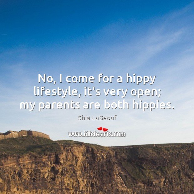 No, I come for a hippy lifestyle, it's very open; my parents are both hippies. Image