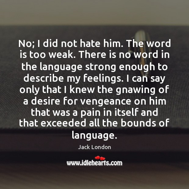 No; I did not hate him. The word is too weak. There Jack London Picture Quote