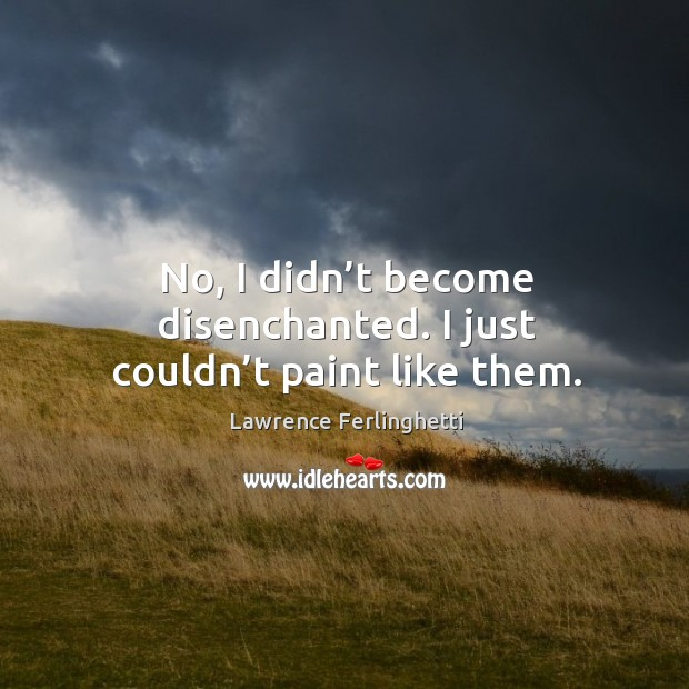 No, I didn't become disenchanted. I just couldn't paint like them. Lawrence Ferlinghetti Picture Quote
