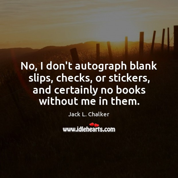 Image, No, I don't autograph blank slips, checks, or stickers, and certainly no