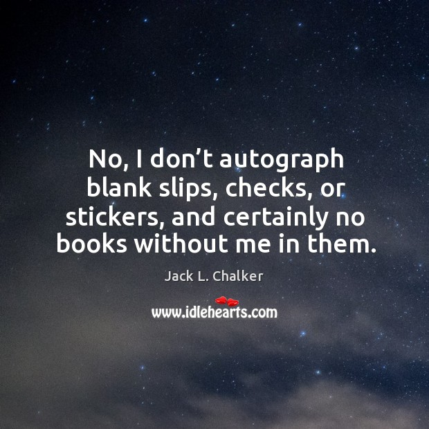 No, I don't autograph blank slips, checks, or stickers, and certainly no books without me in them. Image