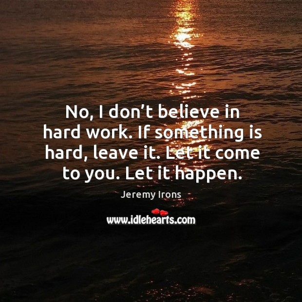 Image, No, I don't believe in hard work. If something is hard, leave it. Let it come to you. Let it happen.