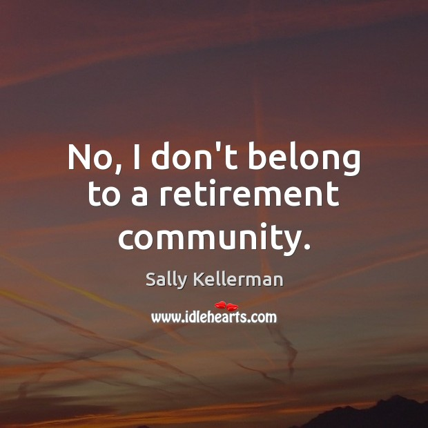 No, I don't belong to a retirement community. Image