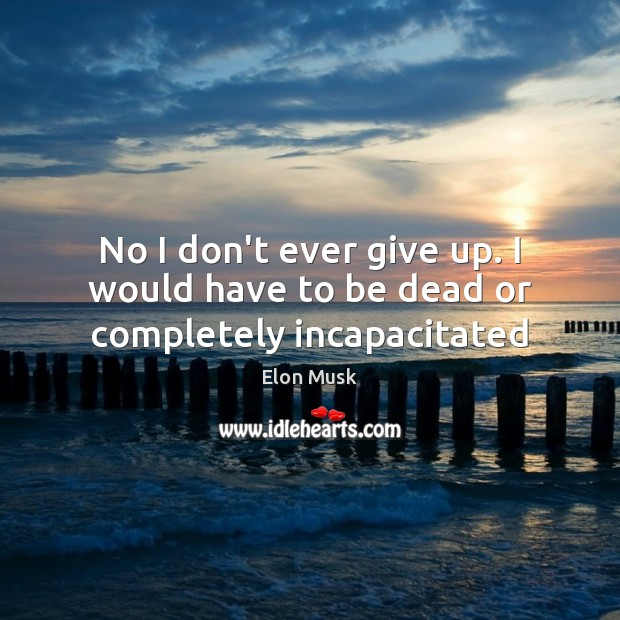 No I don't ever give up. I would have to be dead or completely incapacitated Elon Musk Picture Quote