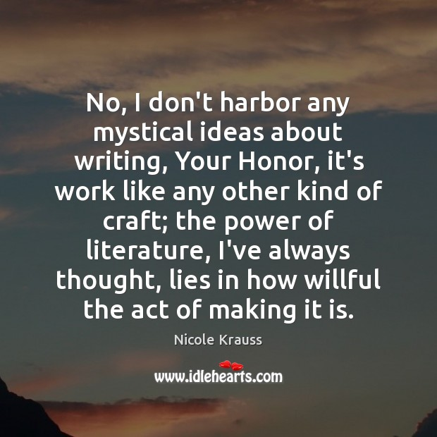 No, I don't harbor any mystical ideas about writing, Your Honor, it's Nicole Krauss Picture Quote