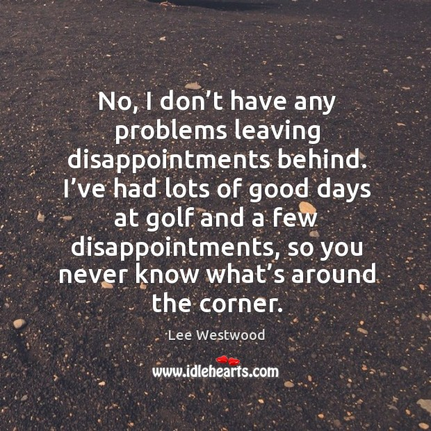 No, I don't have any problems leaving disappointments behind. I've had lots of Image