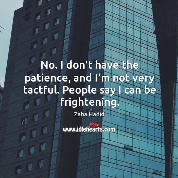 No. I don't have the patience, and I'm not very tactful. People say I can be frightening. Zaha Hadid Picture Quote