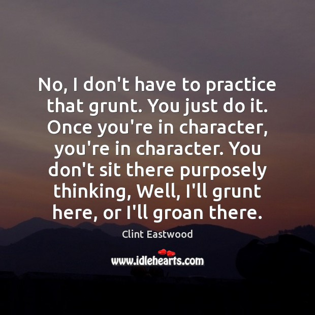 No, I don't have to practice that grunt. You just do it. Clint Eastwood Picture Quote
