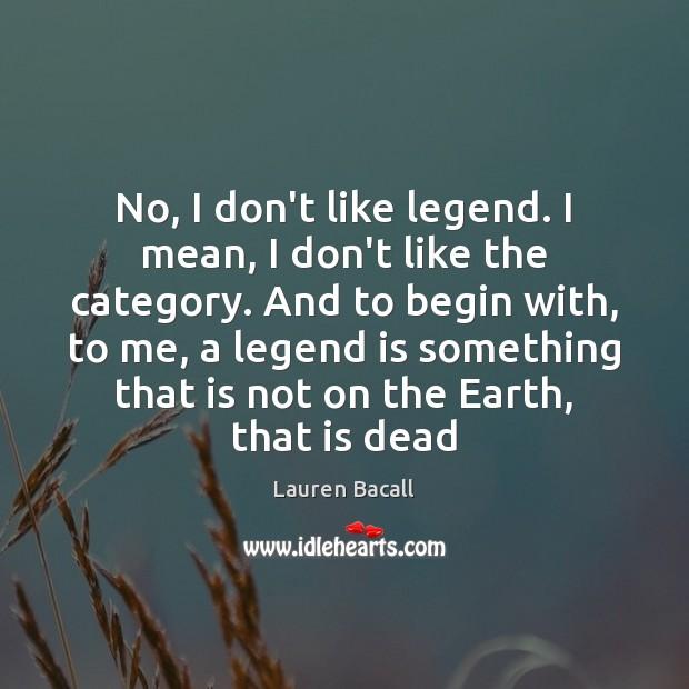 No, I don't like legend. I mean, I don't like the category. Lauren Bacall Picture Quote