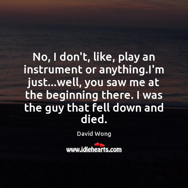 No, I don't, like, play an instrument or anything.I'm just…well, Image