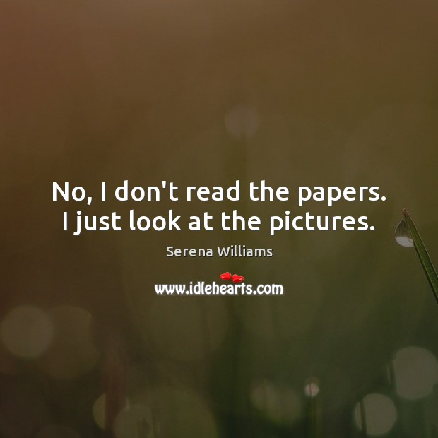 No, I don't read the papers. I just look at the pictures. Serena Williams Picture Quote