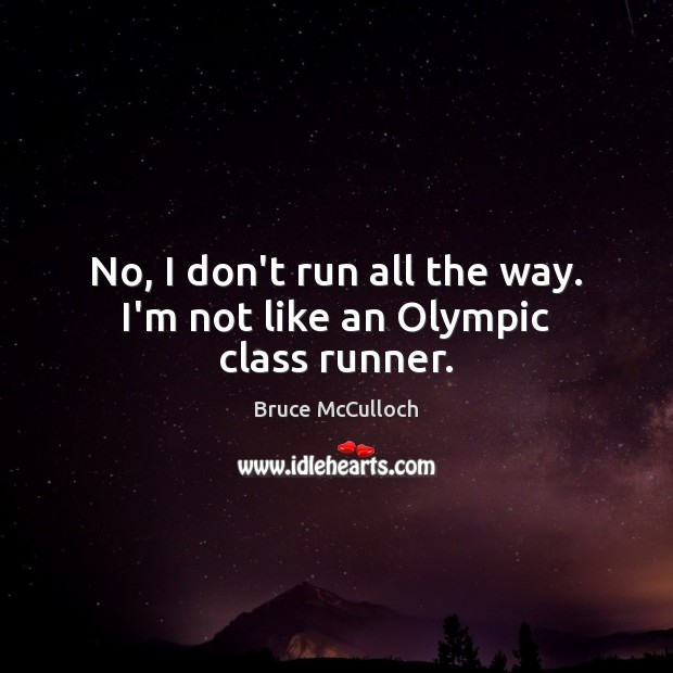 Image, No, I don't run all the way. I'm not like an Olympic class runner.