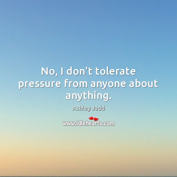 Image, No, I don't tolerate pressure from anyone about anything.