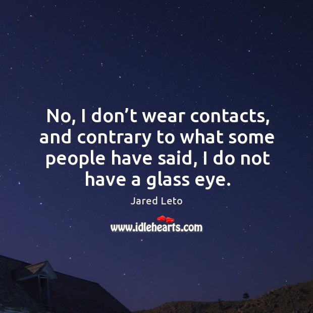 No, I don't wear contacts, and contrary to what some people Image
