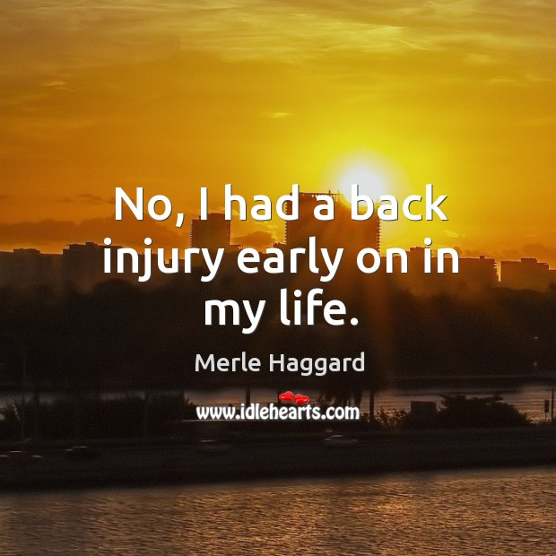 No, I had a back injury early on in my life. Image
