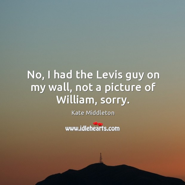 No, I had the levis guy on my wall, not a picture of william, sorry. Kate Middleton Picture Quote