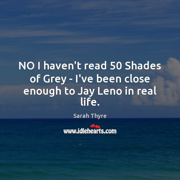 NO I haven't read 50 Shades of Grey – I've been close enough to Jay Leno in real life. Image