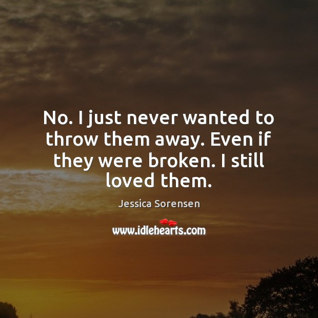 No. I just never wanted to throw them away. Even if they were broken. I still loved them. Image