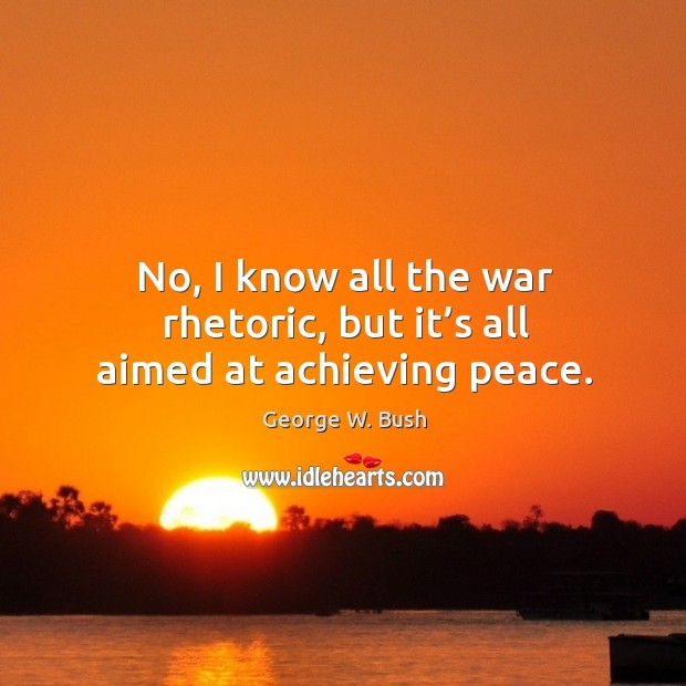 No, I know all the war rhetoric, but it's all aimed at achieving peace. Image