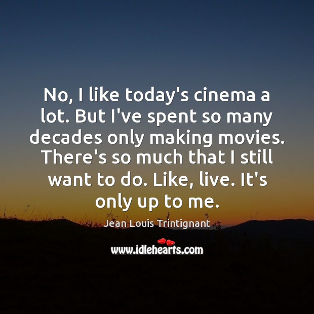 No, I like today's cinema a lot. But I've spent so many Movies Quotes Image