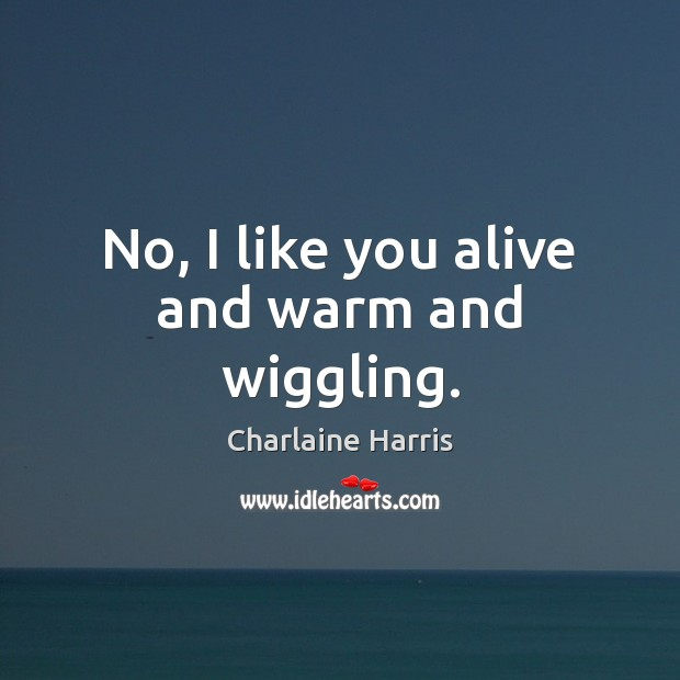 No, I like you alive and warm and wiggling. Charlaine Harris Picture Quote