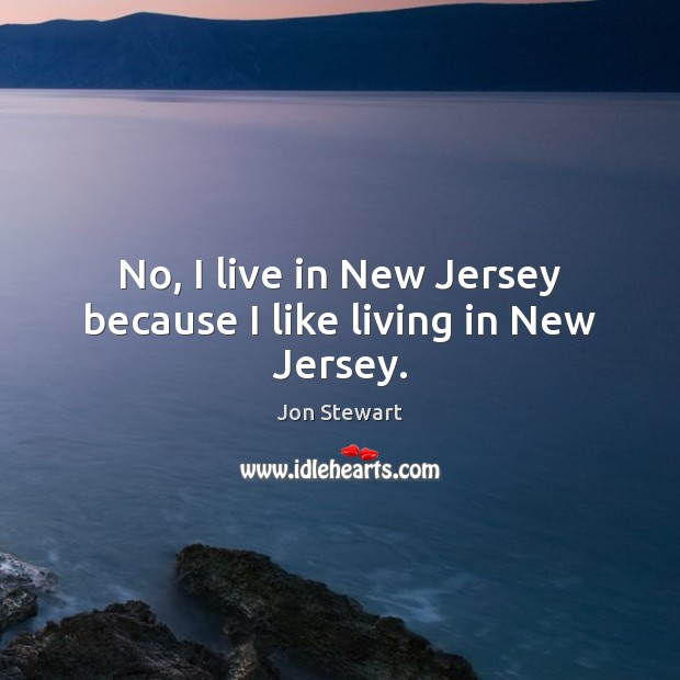 Image, No, I live in New Jersey because I like living in New Jersey.