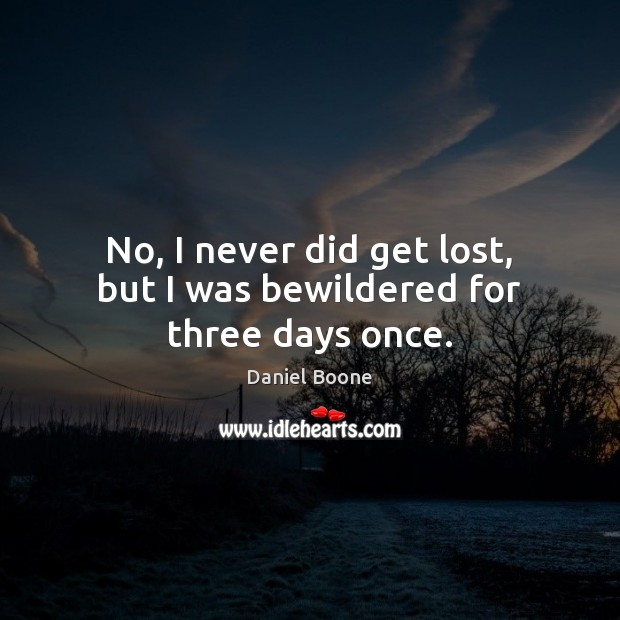 No, I never did get lost, but I was bewildered for three days once. Daniel Boone Picture Quote