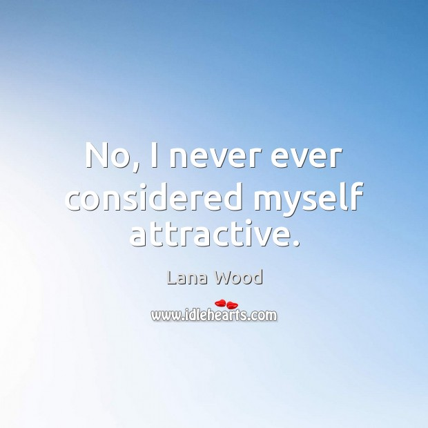 No, I never ever considered myself attractive. Lana Wood Picture Quote