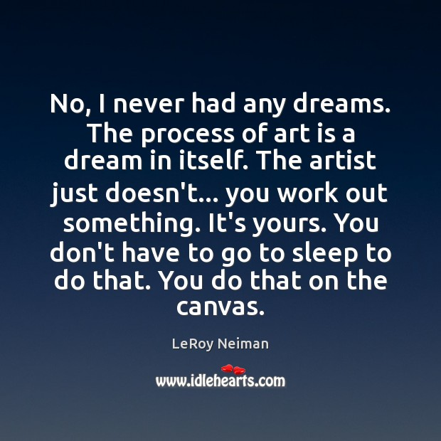 No, I never had any dreams. The process of art is a Image