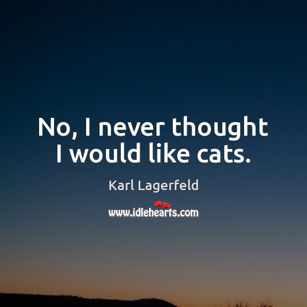 No, I never thought I would like cats. Karl Lagerfeld Picture Quote