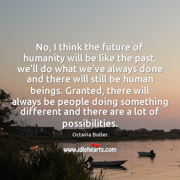 No, I think the future of humanity will be like the past, Image