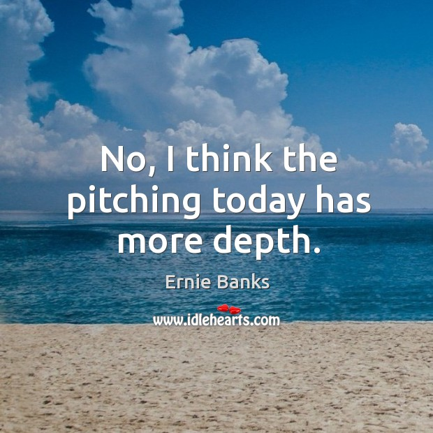 Image, No, I think the pitching today has more depth.