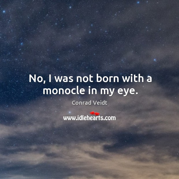 No, I was not born with a monocle in my eye. Conrad Veidt Picture Quote