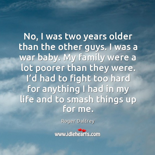 No, I was two years older than the other guys. I was a war baby. Roger Daltrey Picture Quote