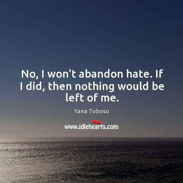 No, I won't abandon hate. If I did, then nothing would be left of me. Yana Toboso Picture Quote