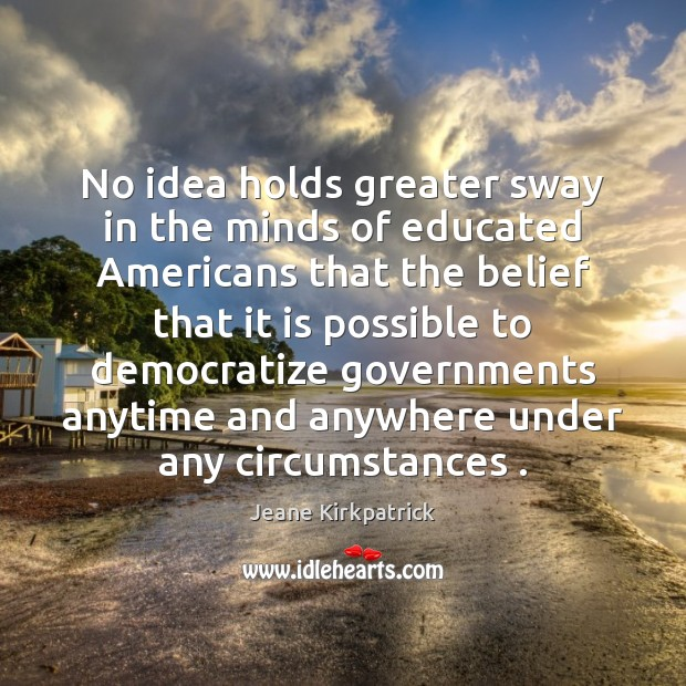 No idea holds greater sway in the minds of educated Americans that Jeane Kirkpatrick Picture Quote