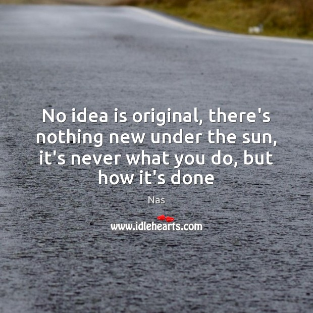 No idea is original, there's nothing new under the sun, it's never Nas Picture Quote