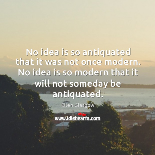 Image, No idea is so antiquated that it was not once modern. No idea is so modern that it will not someday be antiquated.