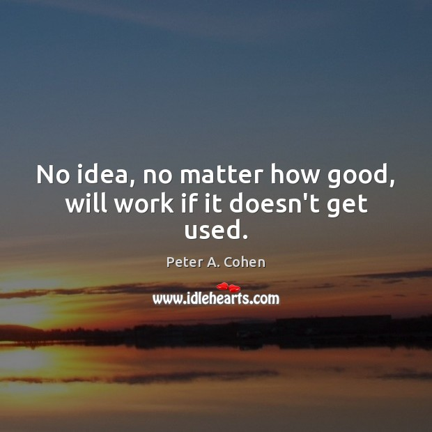 No idea, no matter how good, will work if it doesn't get used. Image