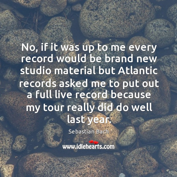 No, if it was up to me every record would be brand new studio material Image