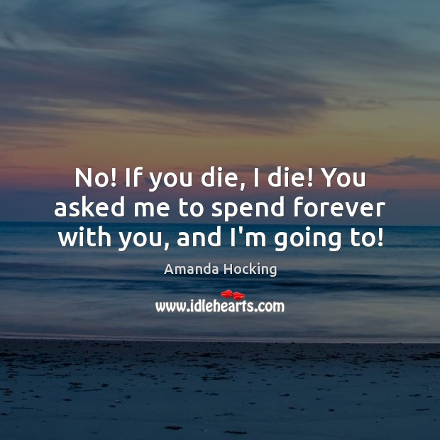No! If you die, I die! You asked me to spend forever with you, and I'm going to! Amanda Hocking Picture Quote