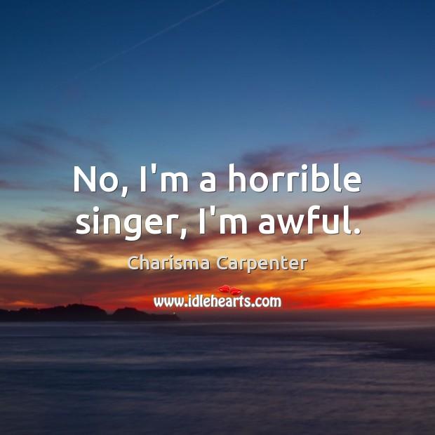 No, I'm a horrible singer, I'm awful. Image