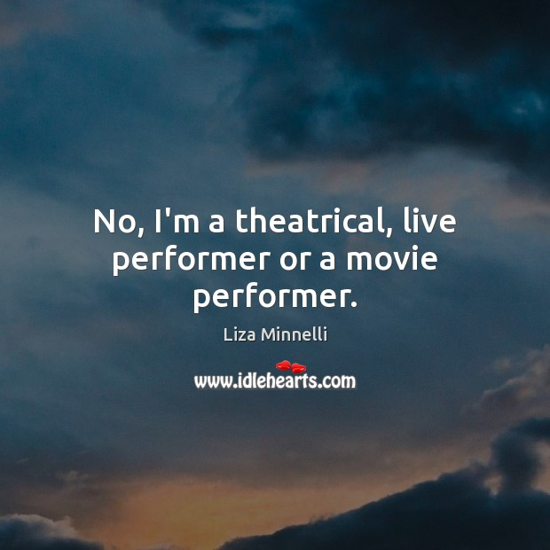 No, I'm a theatrical, live performer or a movie performer. Image