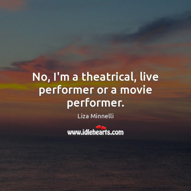 Image, No, I'm a theatrical, live performer or a movie performer.