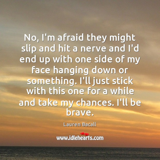 No, I'm afraid they might slip and hit a nerve and I'd Lauren Bacall Picture Quote