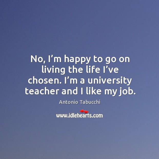 No, I'm happy to go on living the life I've chosen. I'm a university teacher and I like my job. Antonio Tabucchi Picture Quote