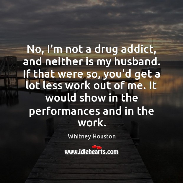 No, I'm not a drug addict, and neither is my husband. If Whitney Houston Picture Quote