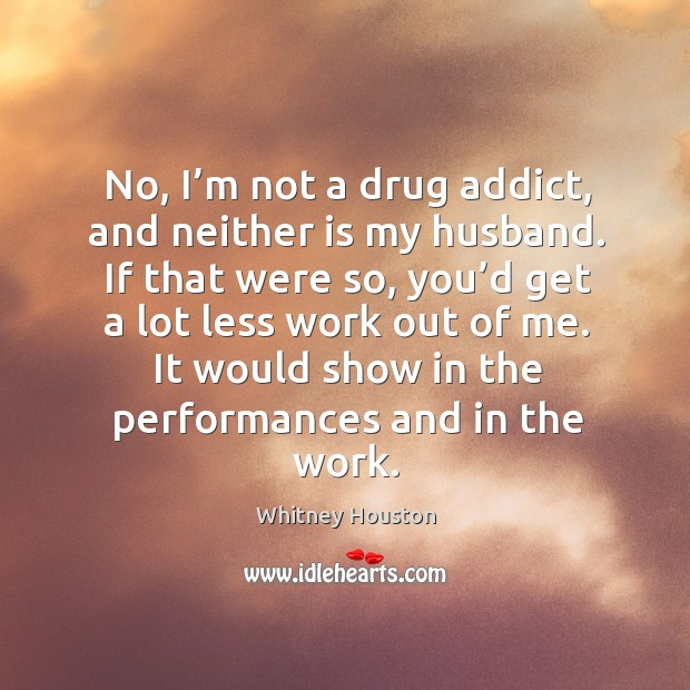 No, I'm not a drug addict, and neither is my husband. If that were so, you'd get a lot less work out of me. Whitney Houston Picture Quote