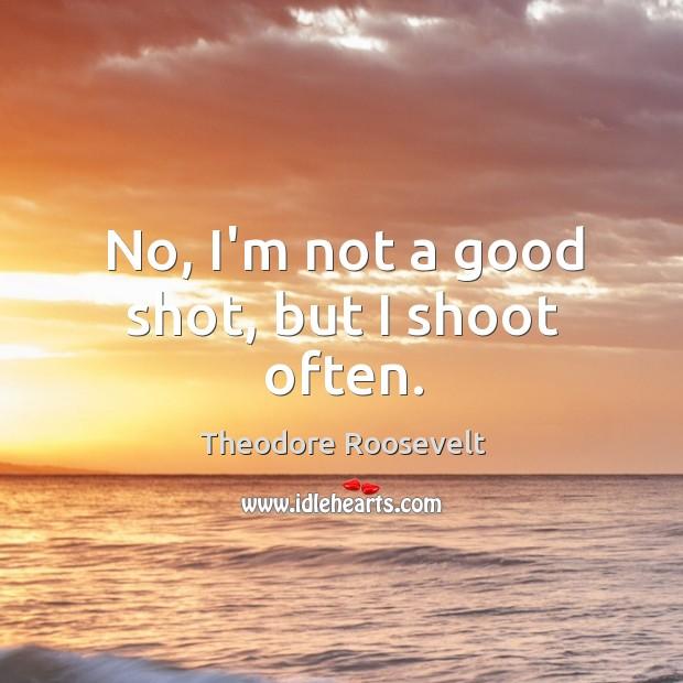 Image, No, I'm not a good shot, but I shoot often.