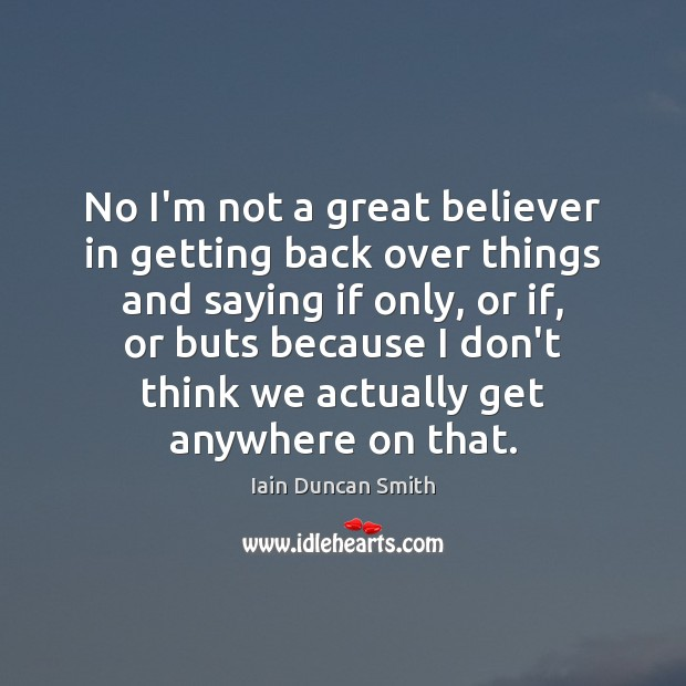 No I'm not a great believer in getting back over things and Iain Duncan Smith Picture Quote